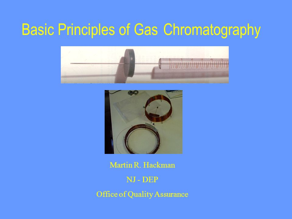 Basic Principles of Gas Chromatography Martin R. Hackman NJ - DEP Office of Quality Assurance