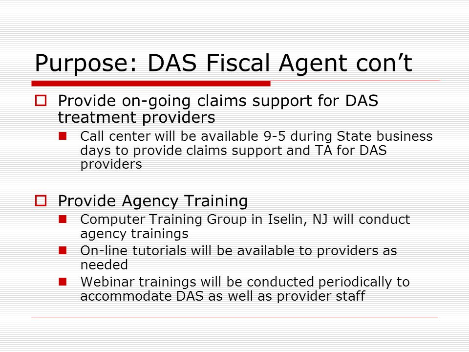 Provide on-going claims support for DAS treatment providers Call center will be available 9-5 during State business days to provide claims support and TA for DAS providers Provide Agency Training Computer Training Group in Iselin, NJ will conduct agency trainings On-line tutorials will be available to providers as needed Webinar trainings will be conducted periodically to accommodate DAS as well as provider staff Purpose: DAS Fiscal Agent cont