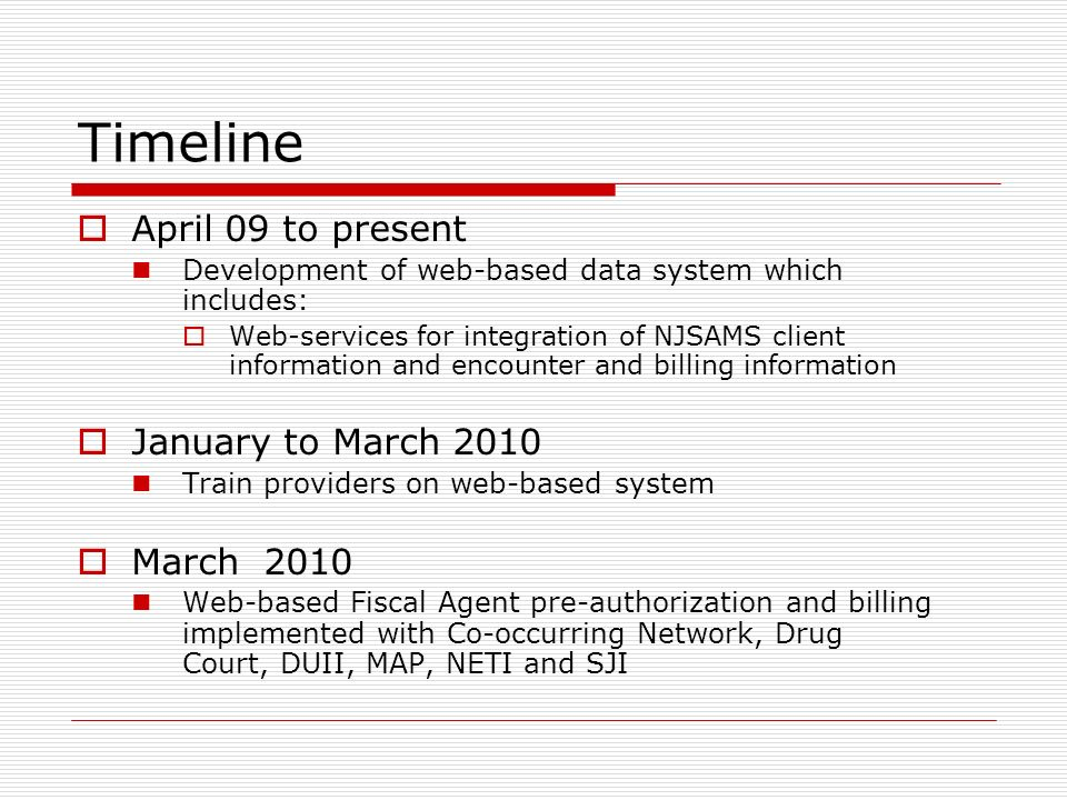 Timeline April 09 to present Development of web-based data system which includes: Web-services for integration of NJSAMS client information and encounter and billing information January to March 2010 Train providers on web-based system March 2010 Web-based Fiscal Agent pre-authorization and billing implemented with Co-occurring Network, Drug Court, DUII, MAP, NETI and SJI