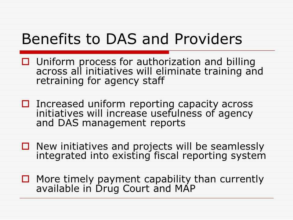 Benefits to DAS and Providers Uniform process for authorization and billing across all initiatives will eliminate training and retraining for agency staff Increased uniform reporting capacity across initiatives will increase usefulness of agency and DAS management reports New initiatives and projects will be seamlessly integrated into existing fiscal reporting system More timely payment capability than currently available in Drug Court and MAP