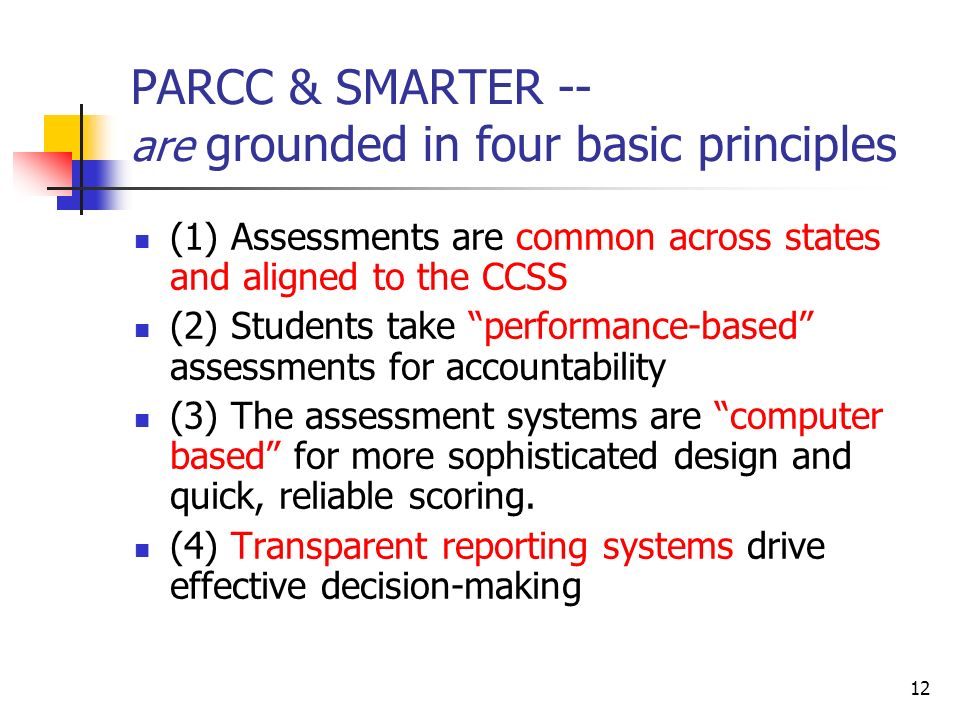 12 PARCC & SMARTER -- are grounded in four basic principles (1) Assessments are common across states and aligned to the CCSS (2) Students take performance-based assessments for accountability (3) The assessment systems are computer based for more sophisticated design and quick, reliable scoring.