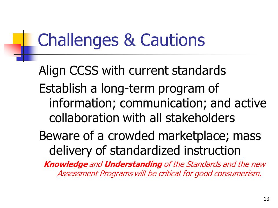 13 Challenges & Cautions Align CCSS with current standards Establish a long-term program of information; communication; and active collaboration with all stakeholders Beware of a crowded marketplace; mass delivery of standardized instruction Knowledge and Understanding of the Standards and the new Assessment Programs will be critical for good consumerism.