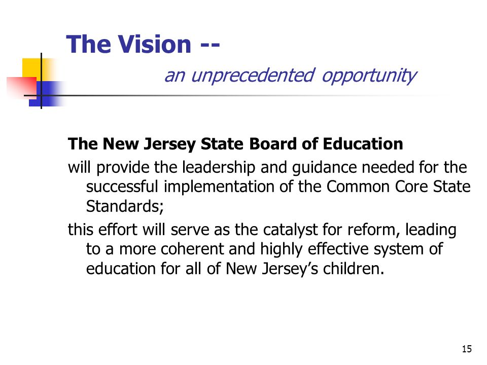 15 The Vision -- an unprecedented opportunity The New Jersey State Board of Education will provide the leadership and guidance needed for the successful implementation of the Common Core State Standards; this effort will serve as the catalyst for reform, leading to a more coherent and highly effective system of education for all of New Jerseys children.