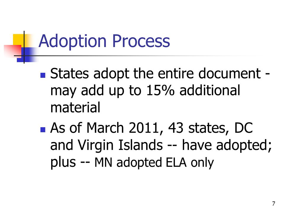 7 Adoption Process States adopt the entire document - may add up to 15% additional material As of March 2011, 43 states, DC and Virgin Islands -- have adopted; plus -- MN adopted ELA only