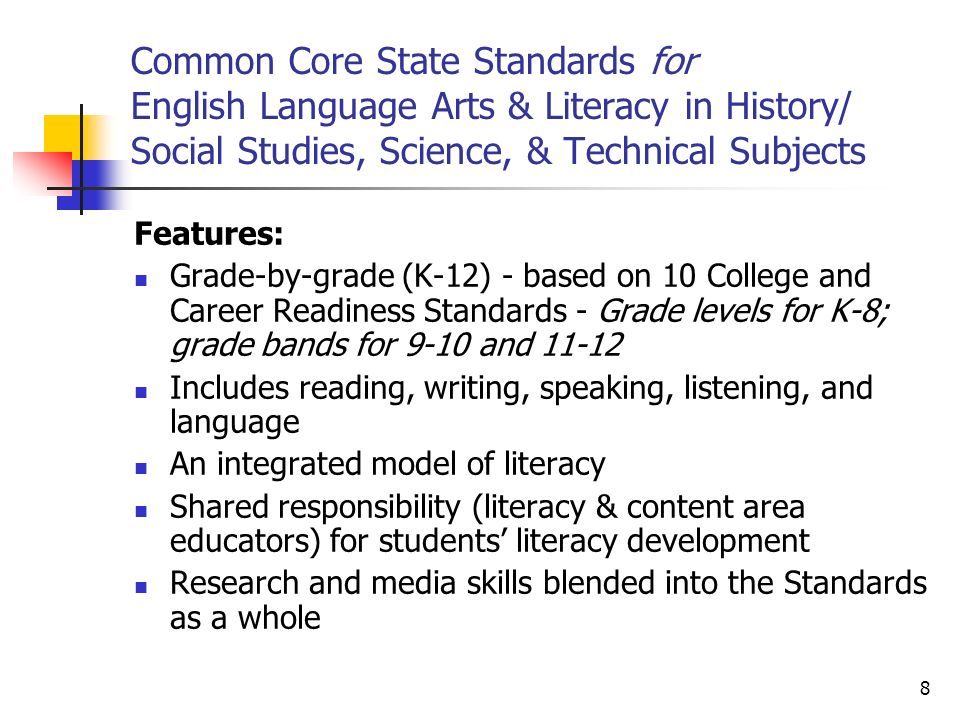 8 Common Core State Standards for English Language Arts & Literacy in History/ Social Studies, Science, & Technical Subjects Features: Grade-by-grade (K-12) - based on 10 College and Career Readiness Standards - Grade levels for K-8; grade bands for 9-10 and Includes reading, writing, speaking, listening, and language An integrated model of literacy Shared responsibility (literacy & content area educators) for students literacy development Research and media skills blended into the Standards as a whole