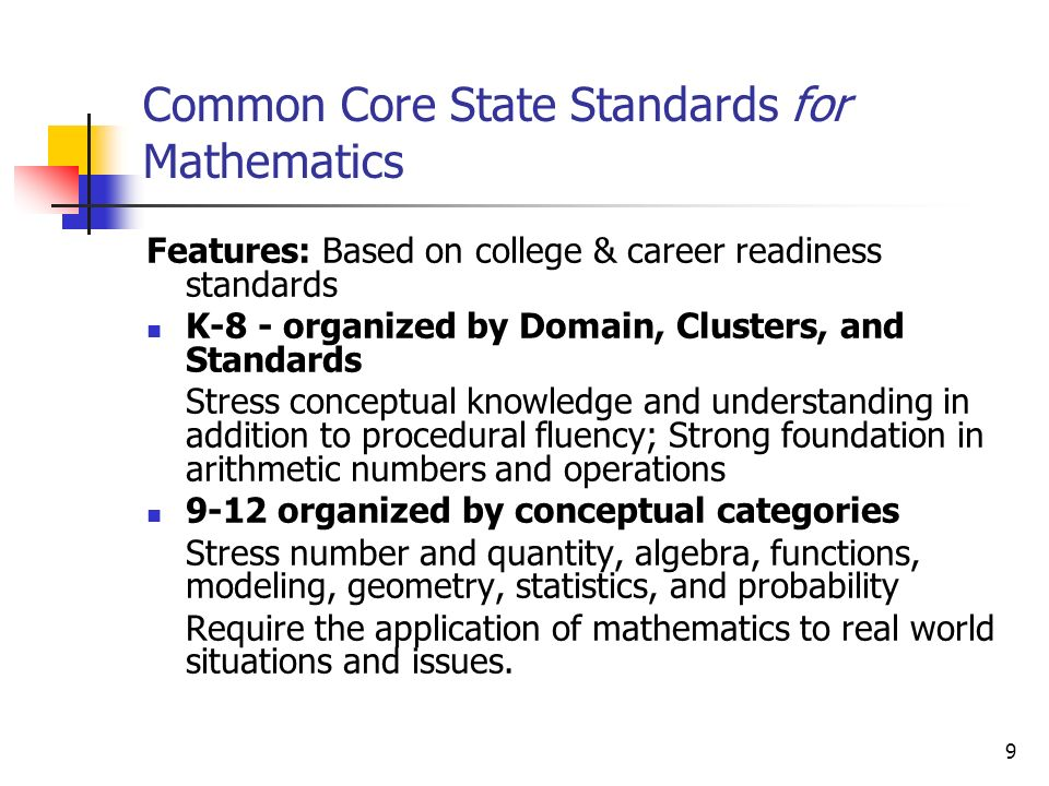 9 Common Core State Standards for Mathematics Features: Based on college & career readiness standards K-8 - organized by Domain, Clusters, and Standards Stress conceptual knowledge and understanding in addition to procedural fluency; Strong foundation in arithmetic numbers and operations 9-12 organized by conceptual categories Stress number and quantity, algebra, functions, modeling, geometry, statistics, and probability Require the application of mathematics to real world situations and issues.