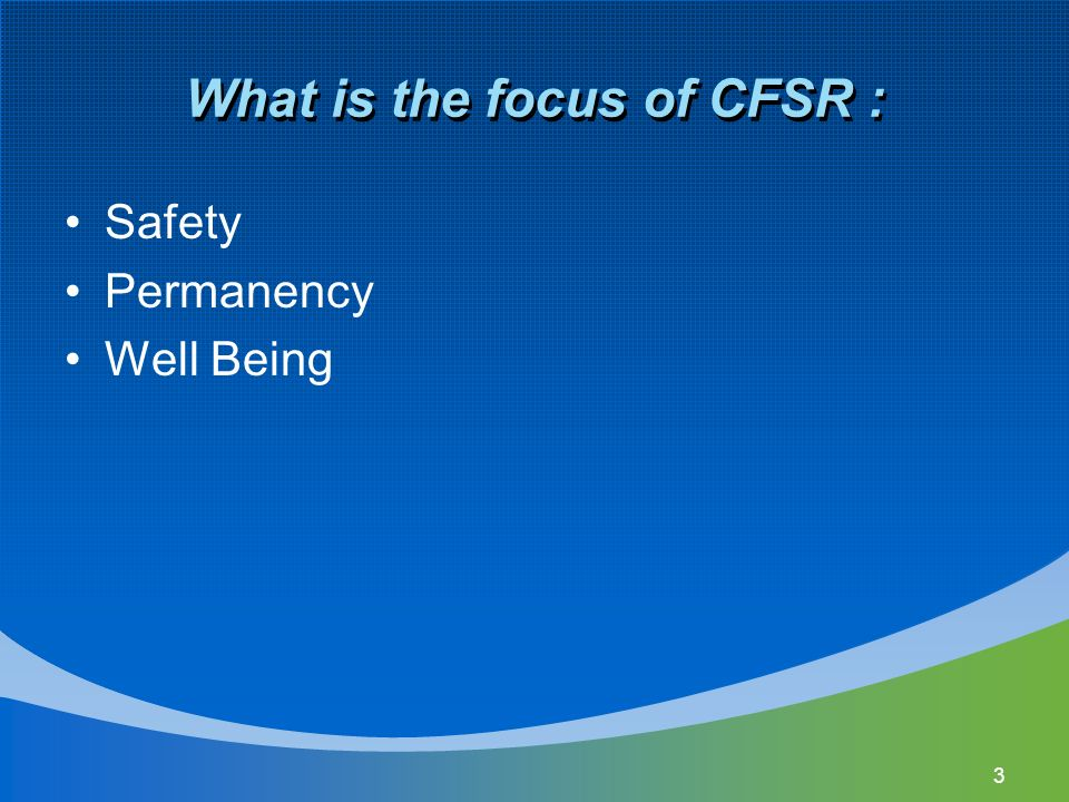 3 What is the focus of CFSR : Safety Permanency Well Being