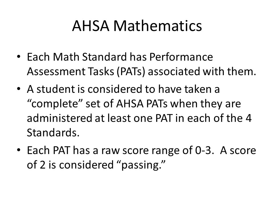 AHSA Mathematics Each Math Standard has Performance Assessment Tasks (PATs) associated with them. A student is considered to have taken a complete set