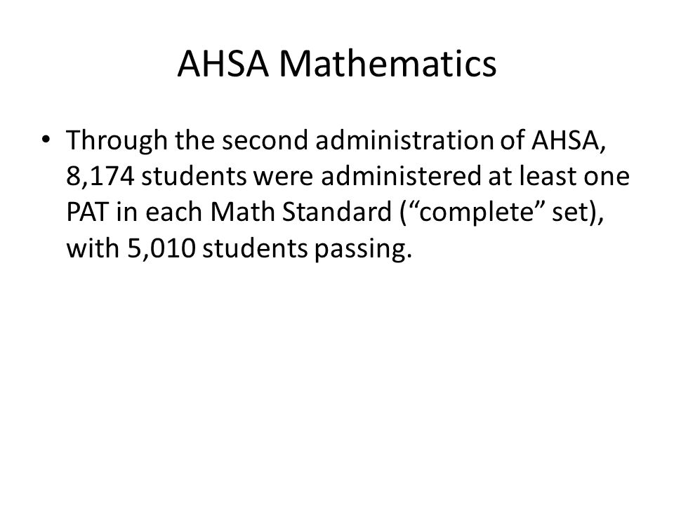 AHSA Mathematics Through the second administration of AHSA, 8,174 students were administered at least one PAT in each Math Standard (complete set), with 5,010 students passing.