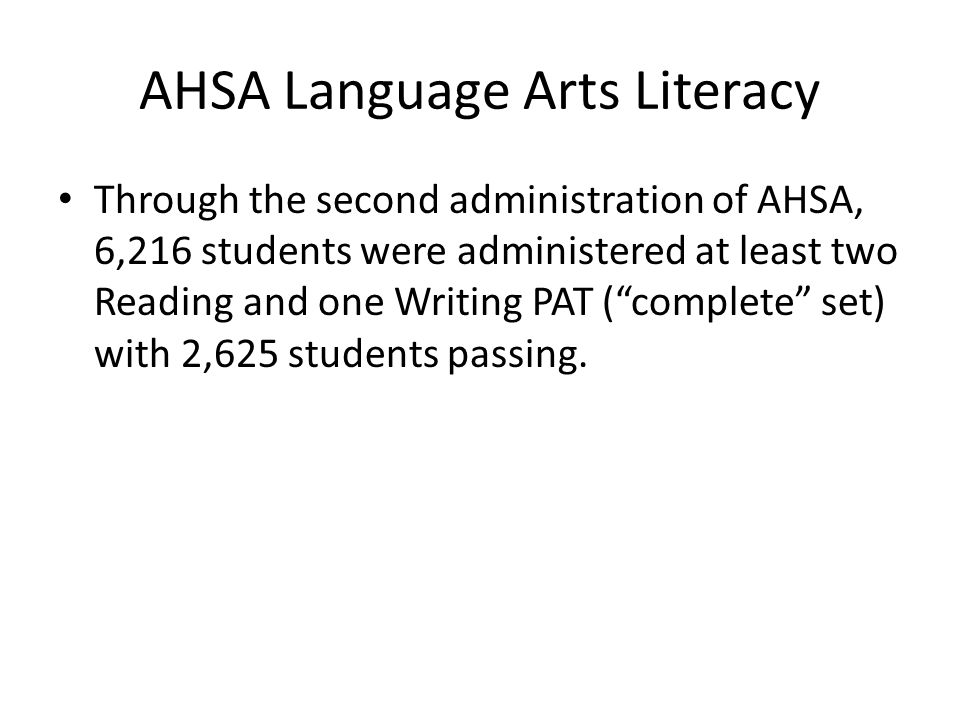 AHSA Language Arts Literacy Through the second administration of AHSA, 6,216 students were administered at least two Reading and one Writing PAT (complete set) with 2,625 students passing.