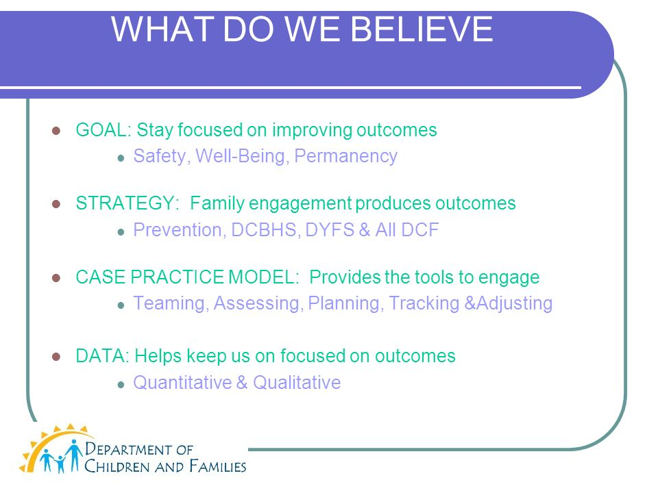 WHAT DO WE BELIEVE GOAL: Stay focused on improving outcomes Safety, Well-Being, Permanency STRATEGY: Family engagement produces outcomes Prevention, DCBHS, DYFS & All DCF CASE PRACTICE MODEL: Provides the tools to engage Teaming, Assessing, Planning, Tracking &Adjusting DATA: Helps keep us on focused on outcomes Quantitative & Qualitative
