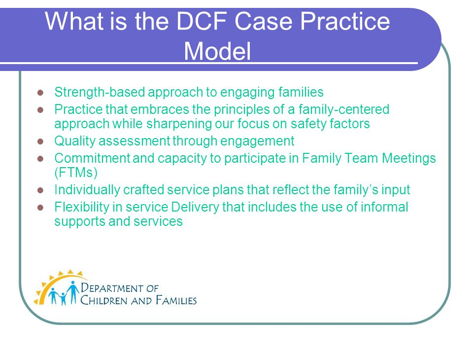 What is the DCF Case Practice Model Strength-based approach to engaging families Practice that embraces the principles of a family-centered approach while sharpening our focus on safety factors Quality assessment through engagement Commitment and capacity to participate in Family Team Meetings (FTMs) Individually crafted service plans that reflect the familys input Flexibility in service Delivery that includes the use of informal supports and services