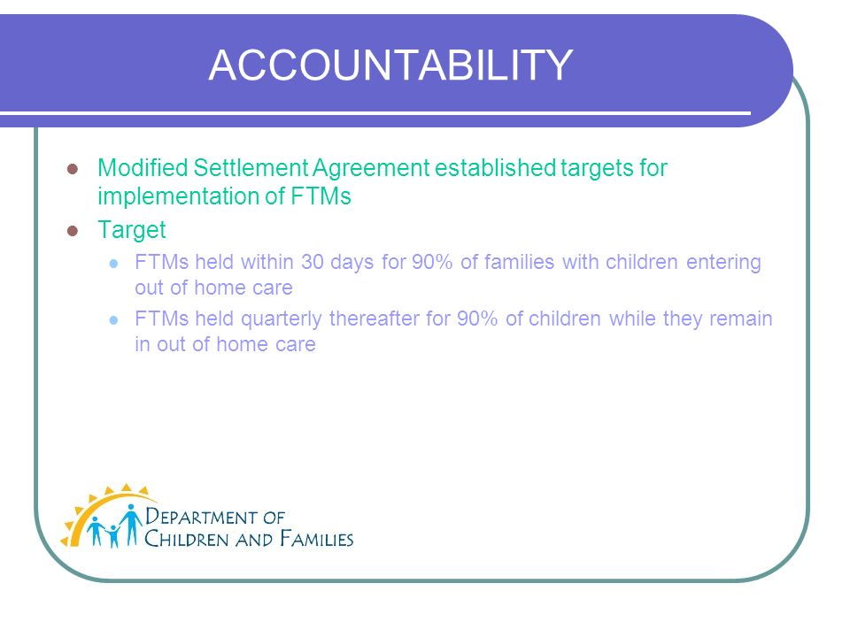 ACCOUNTABILITY Modified Settlement Agreement established targets for implementation of FTMs Target FTMs held within 30 days for 90% of families with children entering out of home care FTMs held quarterly thereafter for 90% of children while they remain in out of home care