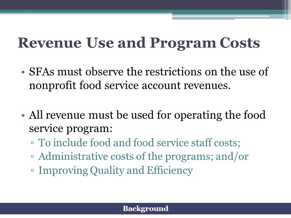 Revenue Use and Program Costs SFAs must observe the restrictions on the use of nonprofit food service account revenues. All revenue must be used for o