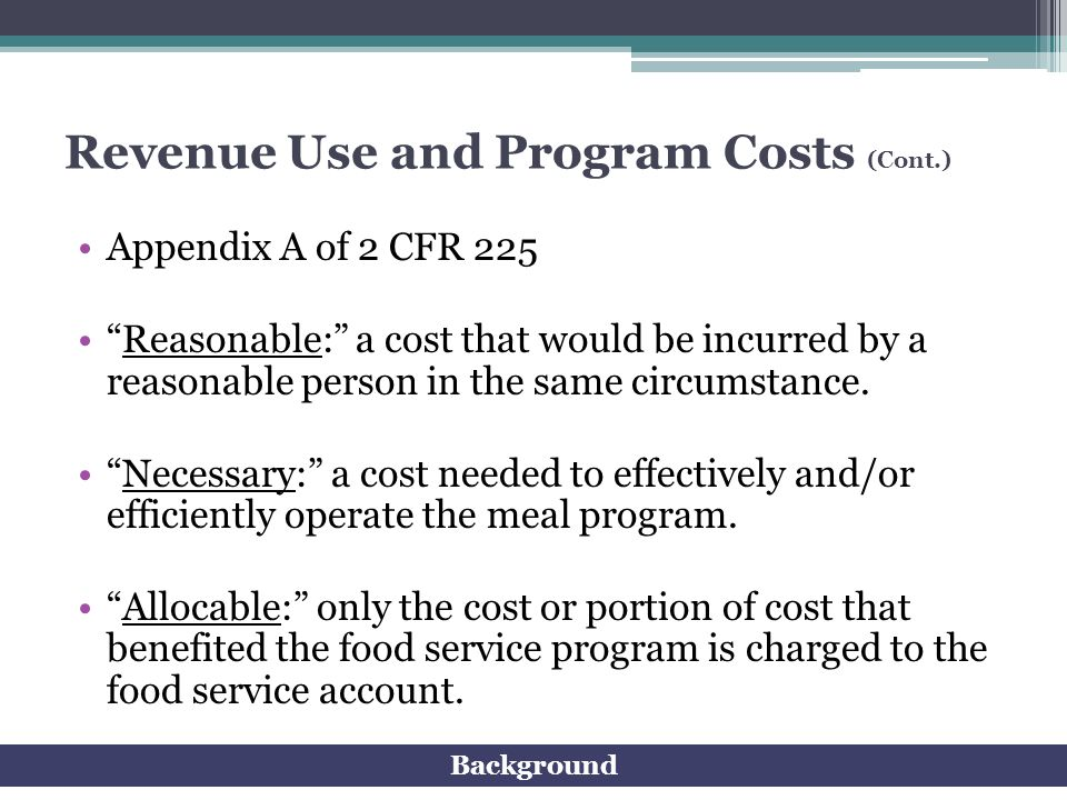 Revenue Use and Program Costs (Cont.) Appendix A of 2 CFR 225 Reasonable: a cost that would be incurred by a reasonable person in the same circumstanc