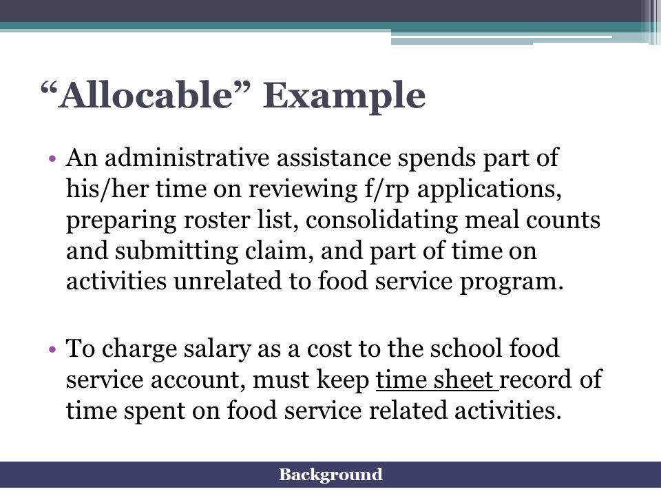 Allocable Example An administrative assistance spends part of his/her time on reviewing f/rp applications, preparing roster list, consolidating meal c