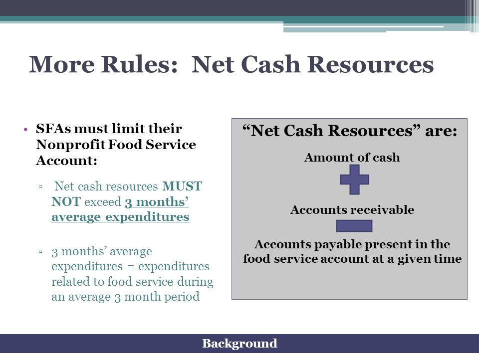 More Rules: Net Cash Resources SFAs must limit their Nonprofit Food Service Account: Net cash resources MUST NOT exceed 3 months average expenditures