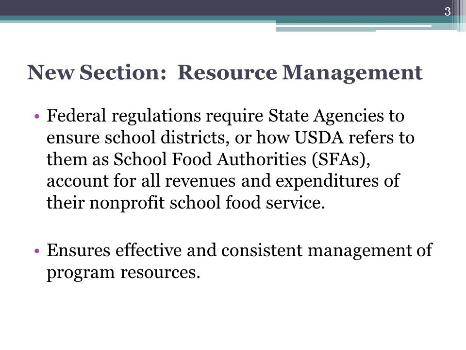 New Section: Resource Management Federal regulations require State Agencies to ensure school districts, or how USDA refers to them as School Food Auth