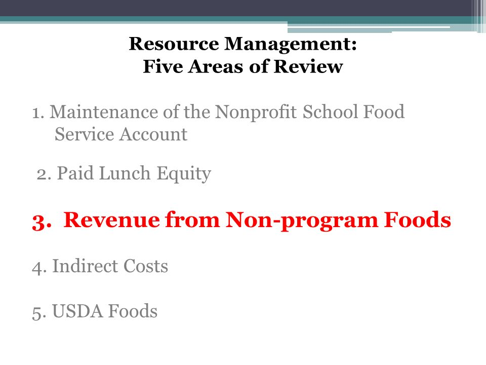 Resource Management: Five Areas of Review 1. Maintenance of the Nonprofit School Food Service Account 2. Paid Lunch Equity 3. Revenue from Non-program