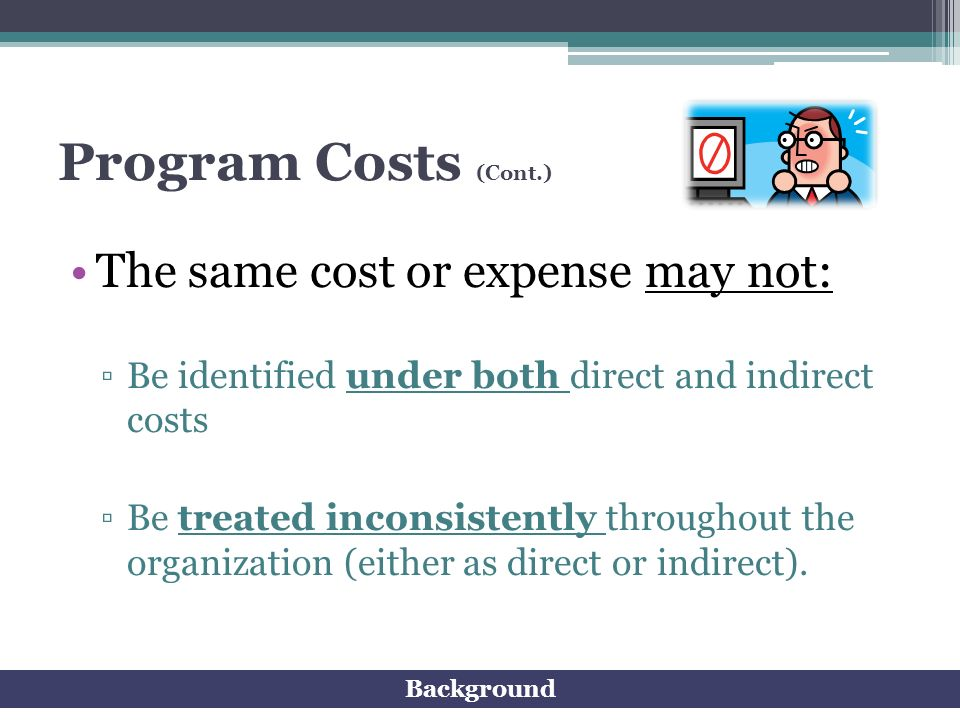 Program Costs (Cont.) The same cost or expense may not: Be identified under both direct and indirect costs Be treated inconsistently throughout the or