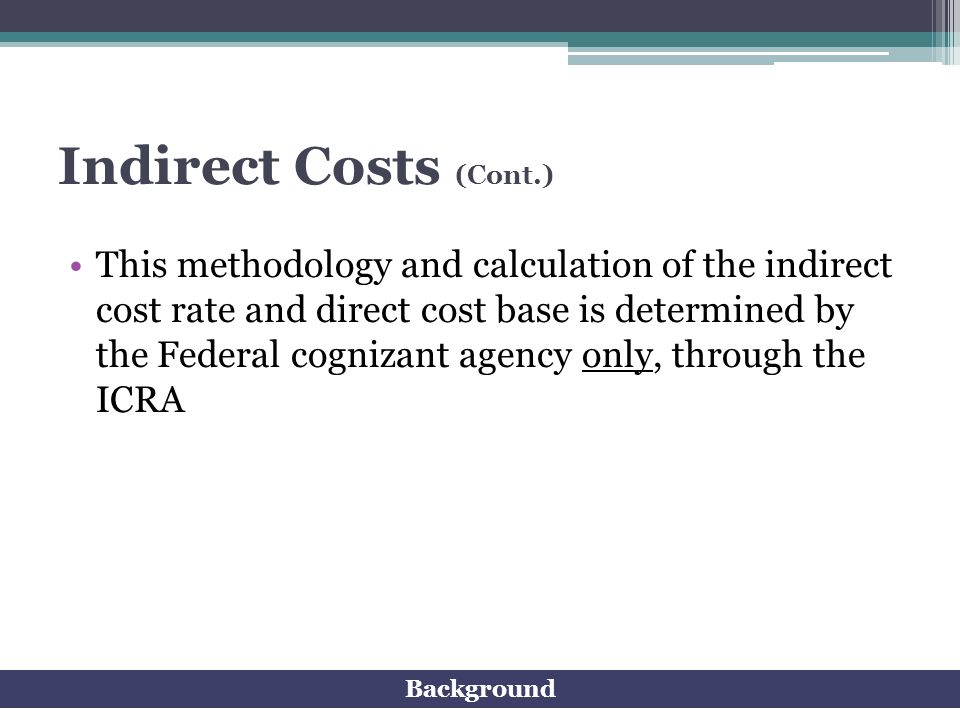 Indirect Costs (Cont.) This methodology and calculation of the indirect cost rate and direct cost base is determined by the Federal cognizant agency o
