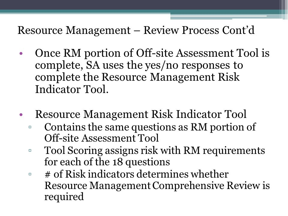 Resource Management – Review Process Contd The Resource Management Risk Indicator Tool assesses risk via risk indicators SFAs may receive a total of 0-7 risk indicators 0-2 risk indicators: technical assistance and/or corrective action 3+ risk indicators: more comprehensive review required 5 risk indicators correspond to the 5 areas of RM review Remaining 2 correspond to SFA size and past performance