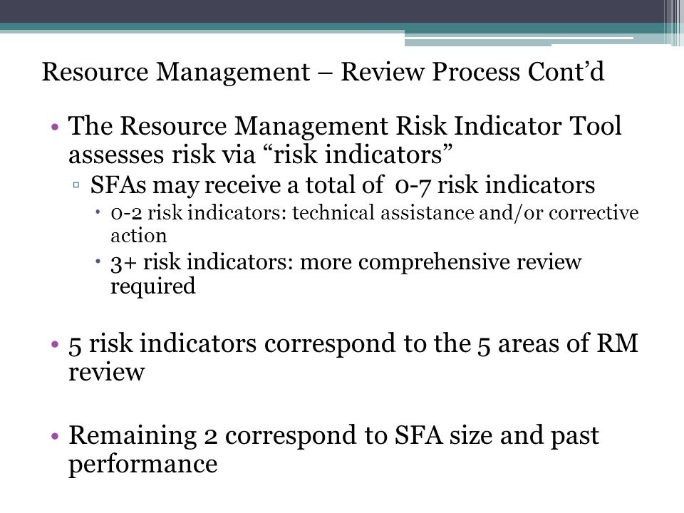 Resource Management – Review Process Contd The Resource Management Risk Indicator Tool assesses risk via risk indicators SFAs may receive a total of 0