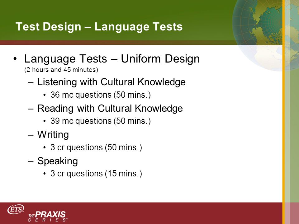 Test Design – Language Tests Language Tests – Uniform Design (2 hours and 45 minutes) –Listening with Cultural Knowledge 36 mc questions (50 mins.) –Reading with Cultural Knowledge 39 mc questions (50 mins.) –Writing 3 cr questions (50 mins.) –Speaking 3 cr questions (15 mins.)