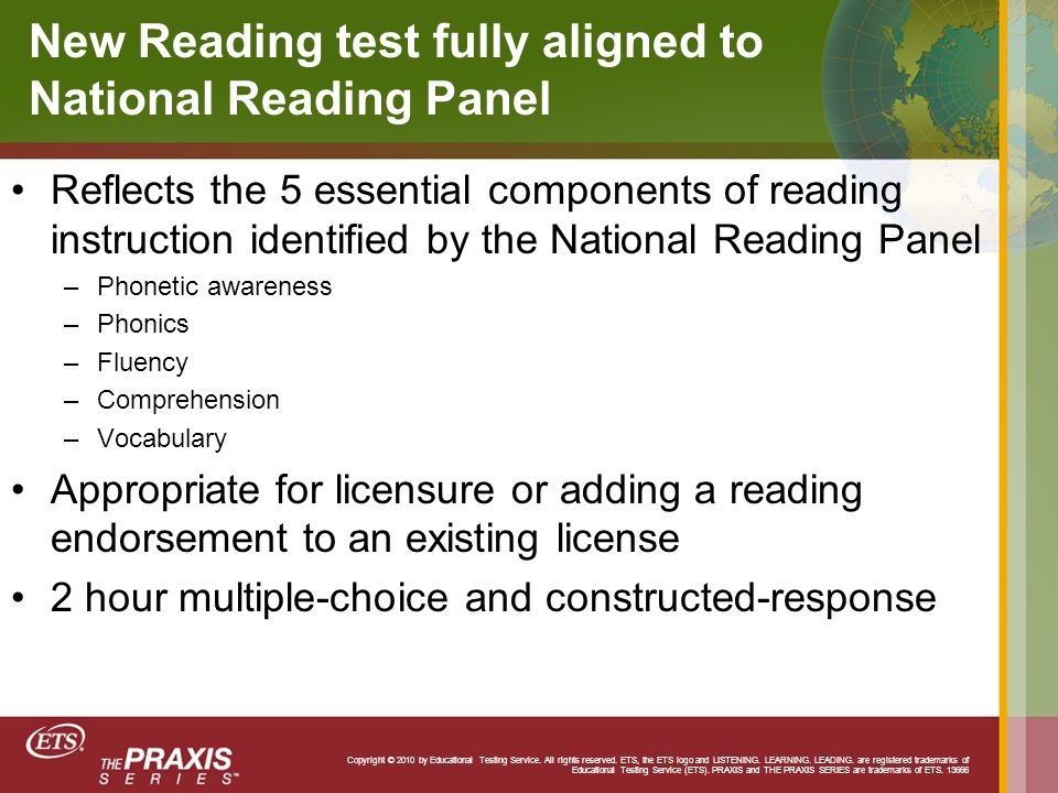 New Reading test fully aligned to National Reading Panel Reflects the 5 essential components of reading instruction identified by the National Reading Panel –Phonetic awareness –Phonics –Fluency –Comprehension –Vocabulary Appropriate for licensure or adding a reading endorsement to an existing license 2 hour multiple-choice and constructed-response Copyright © 2010 by Educational Testing Service.
