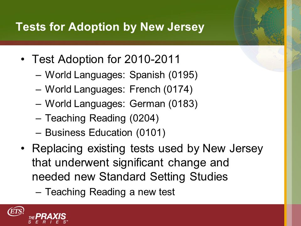 Tests for Adoption by New Jersey Test Adoption for 2010-2011 –World Languages: Spanish (0195) –World Languages: French (0174) –World Languages: German (0183) –Teaching Reading (0204) –Business Education (0101) Replacing existing tests used by New Jersey that underwent significant change and needed new Standard Setting Studies –Teaching Reading a new test