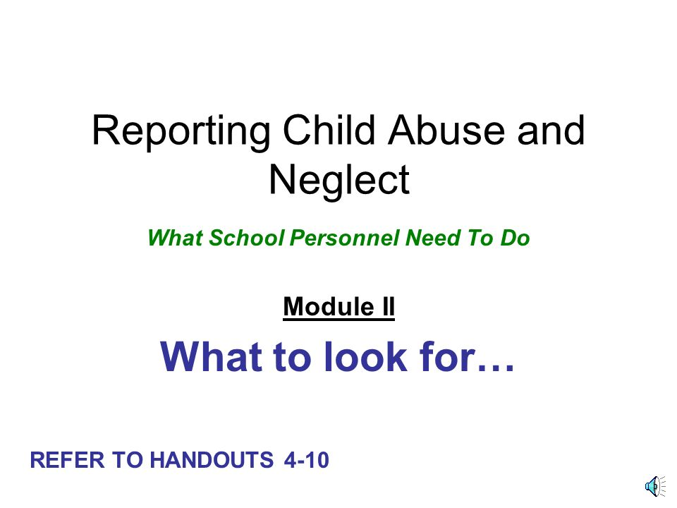 Reporting Child Abuse and Neglect What School Personnel Need To Do Module II What to look for… REFER TO HANDOUTS 4-10