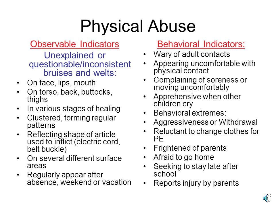 Physical Abuse Observable Indicators Unexplained or questionable/inconsistent bruises and welts: On face, lips, mouth On torso, back, buttocks, thighs In various stages of healing Clustered, forming regular patterns Reflecting shape of article used to inflict (electric cord, belt buckle) On several different surface areas Regularly appear after absence, weekend or vacation Behavioral Indicators: Wary of adult contacts Appearing uncomfortable with physical contact Complaining of soreness or moving uncomfortably Apprehensive when other children cry Behavioral extremes: Aggressiveness or Withdrawal Reluctant to change clothes for PE Frightened of parents Afraid to go home Seeking to stay late after school Reports injury by parents