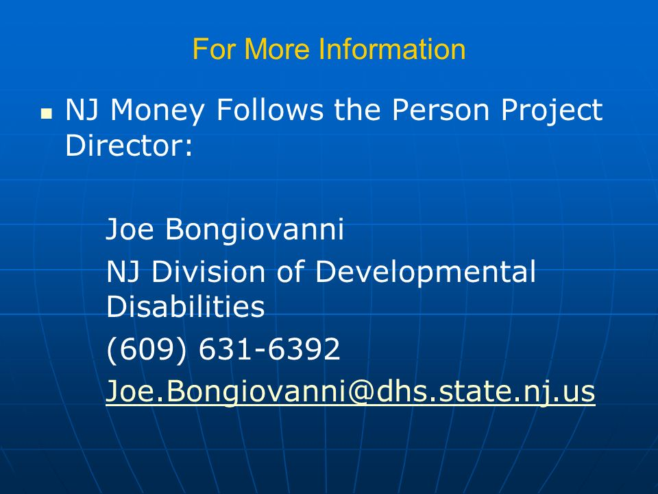 For More Information NJ Money Follows the Person Project Director: Joe Bongiovanni NJ Division of Developmental Disabilities (609) 631-6392 Joe.Bongiovanni@dhs.state.nj.us