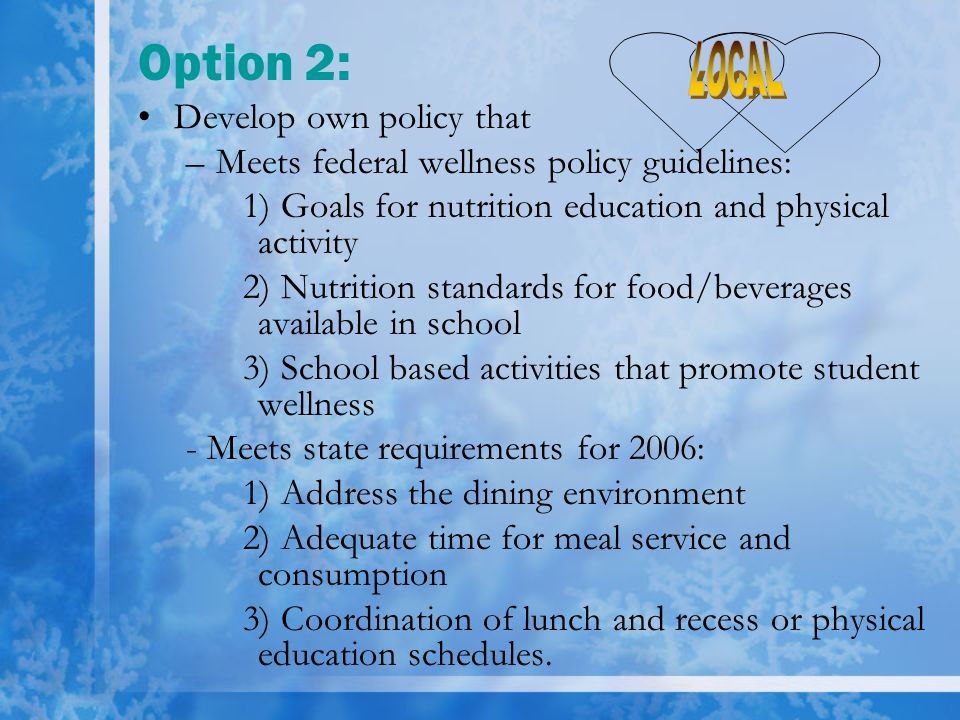 Option 2: Develop own policy that –Meets federal wellness policy guidelines: 1) Goals for nutrition education and physical activity 2) Nutrition stand