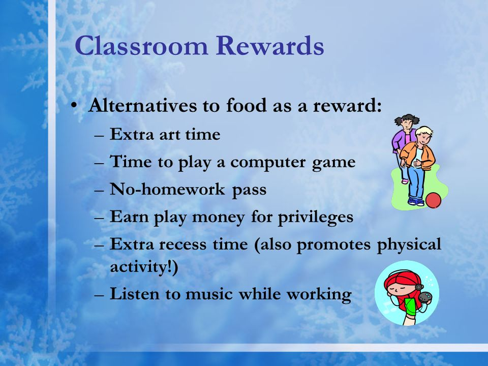 Classroom Rewards Alternatives to food as a reward: –Extra art time –Time to play a computer game –No-homework pass –Earn play money for privileges –E