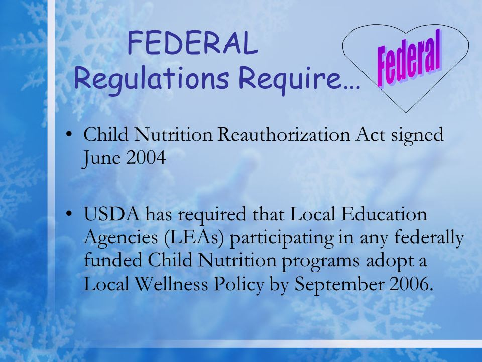 FEDERAL Regulations Require… Child Nutrition Reauthorization Act signed June 2004 USDA has required that Local Education Agencies (LEAs) participating
