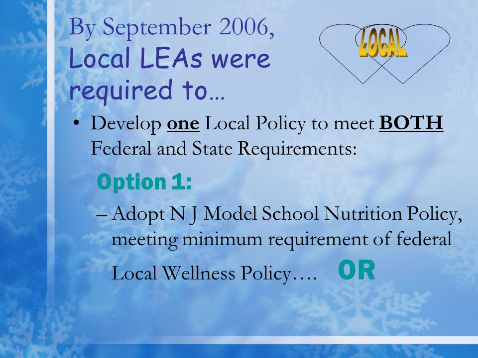By September 2006, Local LEAs were required to… Develop one Local Policy to meet BOTH Federal and State Requirements: Option 1: –Adopt N J Model School Nutrition Policy, meeting minimum requirement of federal Local Wellness Policy….