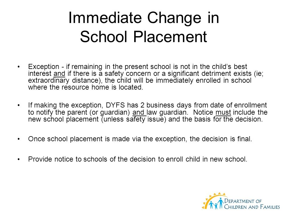 Immediate Change in School Placement Exception - if remaining in the present school is not in the childs best interest and if there is a safety concern or a significant detriment exists (ie; extraordinary distance), the child will be immediately enrolled in school where the resource home is located.