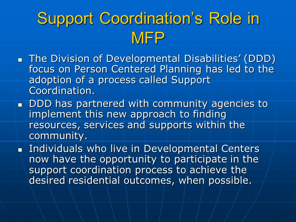 Support Coordinations Role in MFP The Division of Developmental Disabilities (DDD) focus on Person Centered Planning has led to the adoption of a process called Support Coordination.