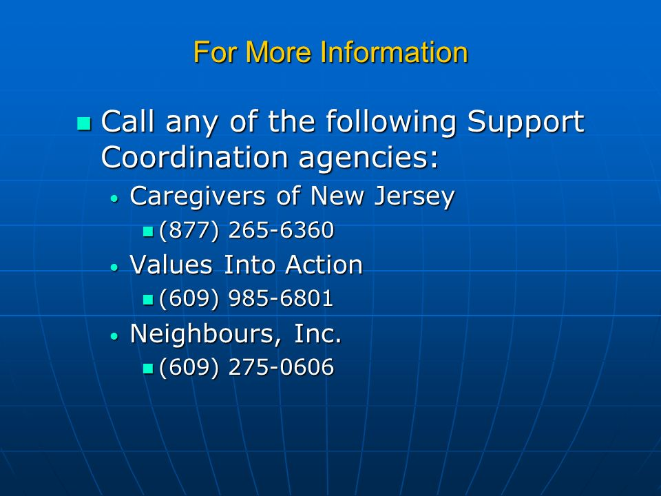 For More Information Call any of the following Support Coordination agencies: Call any of the following Support Coordination agencies: Caregivers of New Jersey Caregivers of New Jersey (877) 265-6360 (877) 265-6360 Values Into Action Values Into Action (609) 985-6801 (609) 985-6801 Neighbours, Inc.