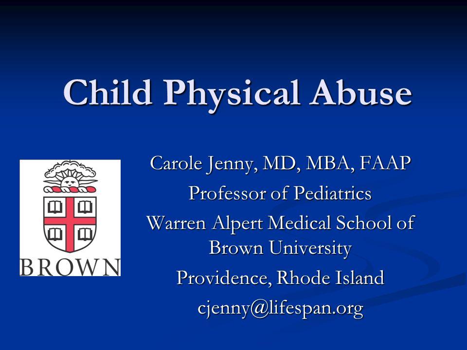 Child Physical Abuse Carole Jenny, MD, MBA, FAAP Professor of Pediatrics Warren Alpert Medical School of Brown University Providence, Rhode Island cje