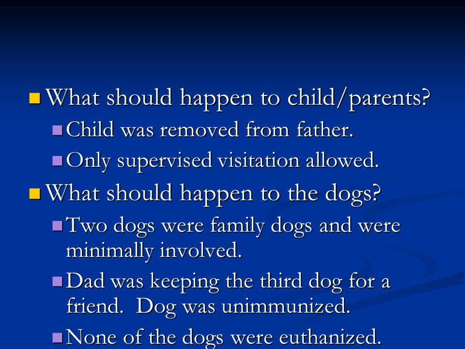 What should happen to child/parents? What should happen to child/parents? Child was removed from father. Child was removed from father. Only supervise