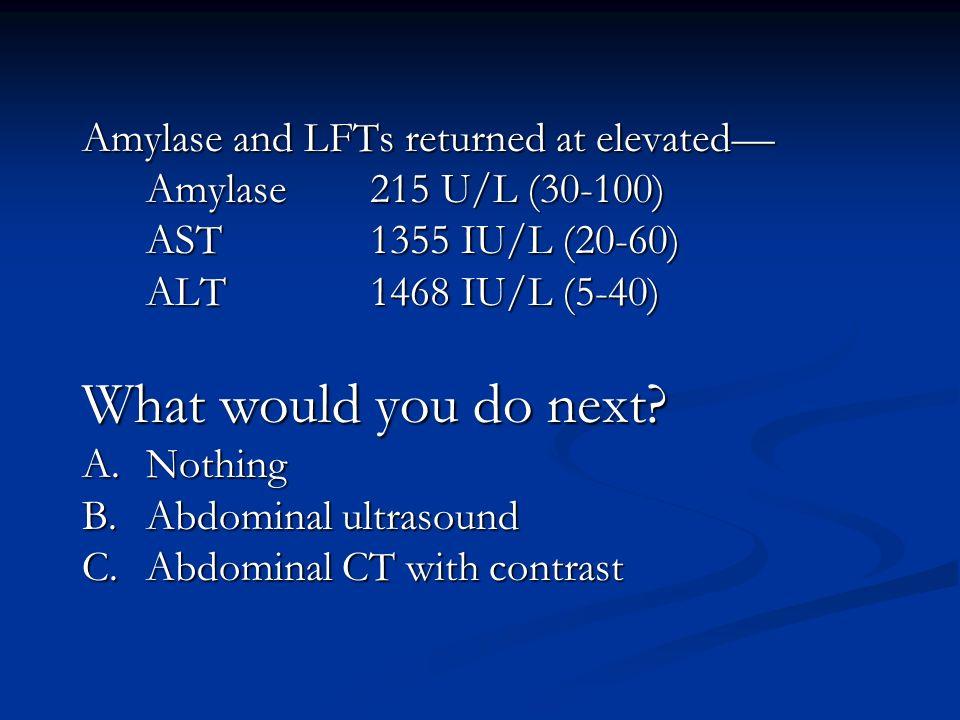 Amylase and LFTs returned at elevated Amylase 215 U/L (30-100) AST 1355 IU/L (20-60) ALT1468 IU/L (5-40) What would you do next? A.Nothing B.Abdominal