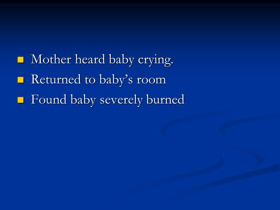 Mother heard baby crying. Mother heard baby crying. Returned to babys room Returned to babys room Found baby severely burned Found baby severely burne
