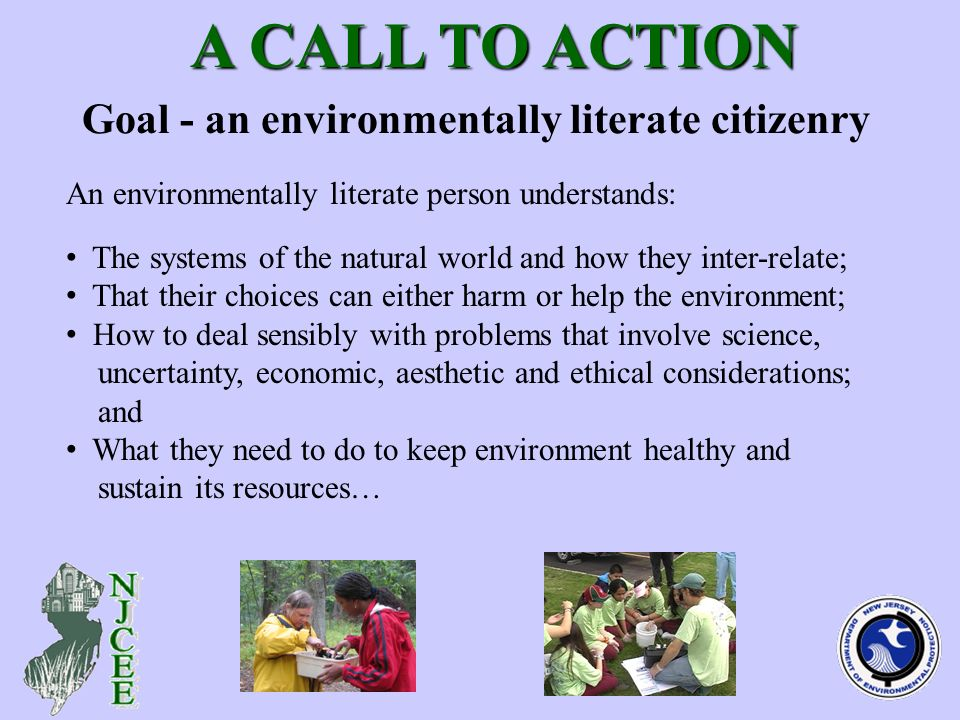 Goal - an environmentally literate citizenry A CALL TO ACTION A CALL TO ACTION The systems of the natural world and how they inter-relate; That their choices can either harm or help the environment; How to deal sensibly with problems that involve science, uncertainty, economic, aesthetic and ethical considerations; and What they need to do to keep environment healthy and sustain its resources… An environmentally literate person understands: