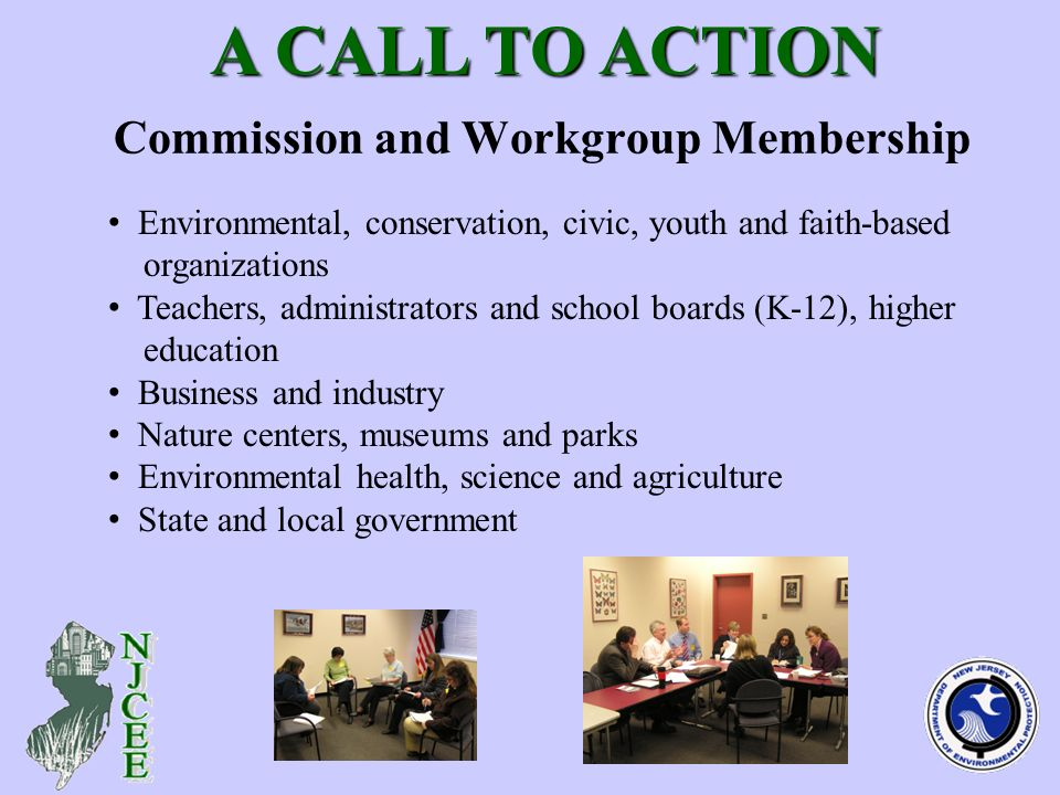 Commission and Workgroup Membership A CALL TO ACTION A CALL TO ACTION Environmental, conservation, civic, youth and faith-based organizations Teachers, administrators and school boards (K-12), higher education Business and industry Nature centers, museums and parks Environmental health, science and agriculture State and local government