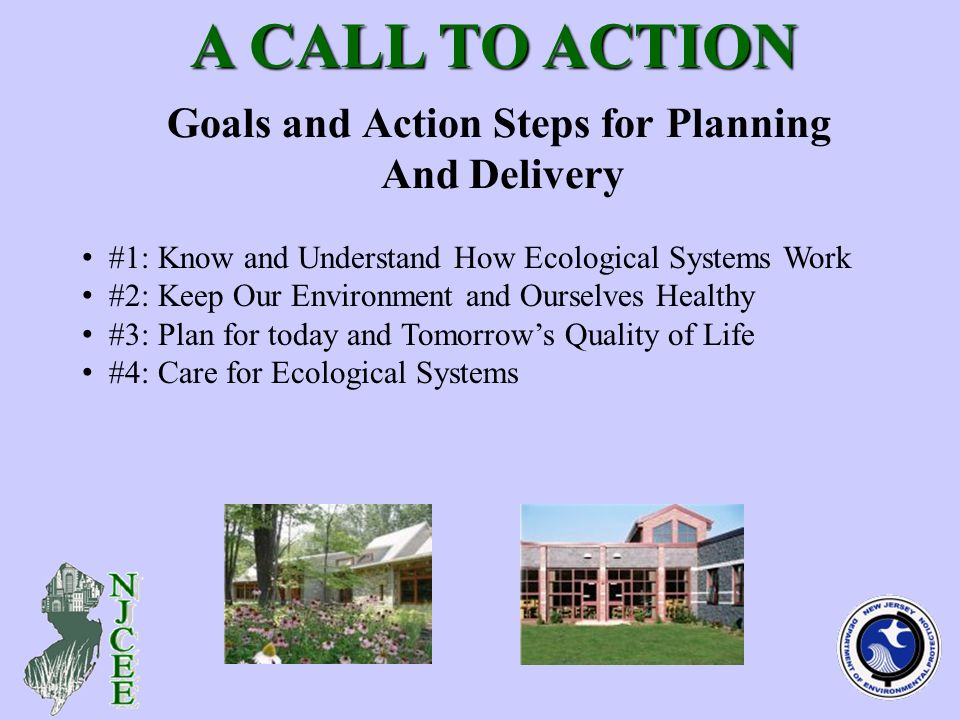 Goals and Action Steps for Planning And Delivery A CALL TO ACTION A CALL TO ACTION #1: Know and Understand How Ecological Systems Work #2: Keep Our Environment and Ourselves Healthy #3: Plan for today and Tomorrows Quality of Life #4: Care for Ecological Systems