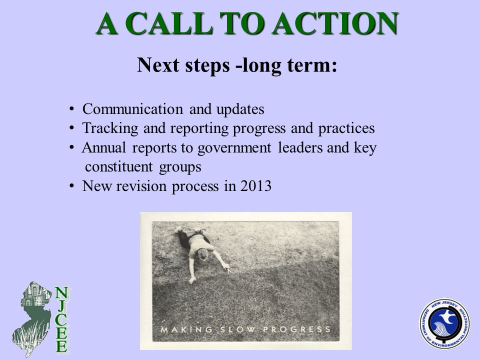 Next steps -long term: A CALL TO ACTION A CALL TO ACTION Communication and updates Tracking and reporting progress and practices Annual reports to government leaders and key constituent groups New revision process in 2013