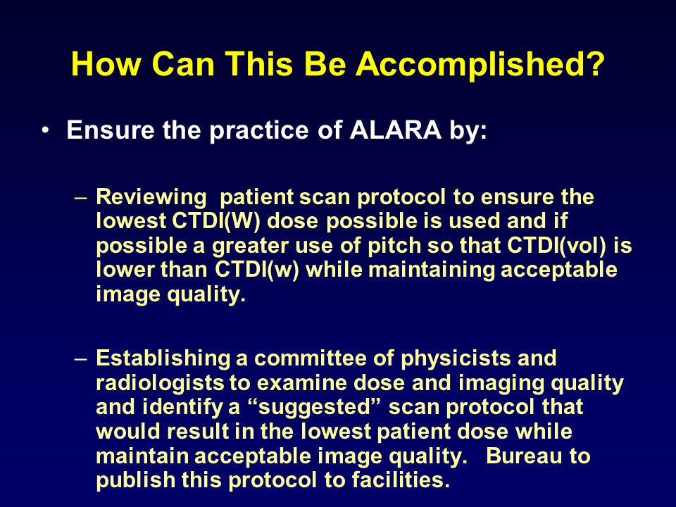 How Can This Be Accomplished? Ensure the practice of ALARA by: –Reviewing patient scan protocol to ensure the lowest CTDI(W) dose possible is used and