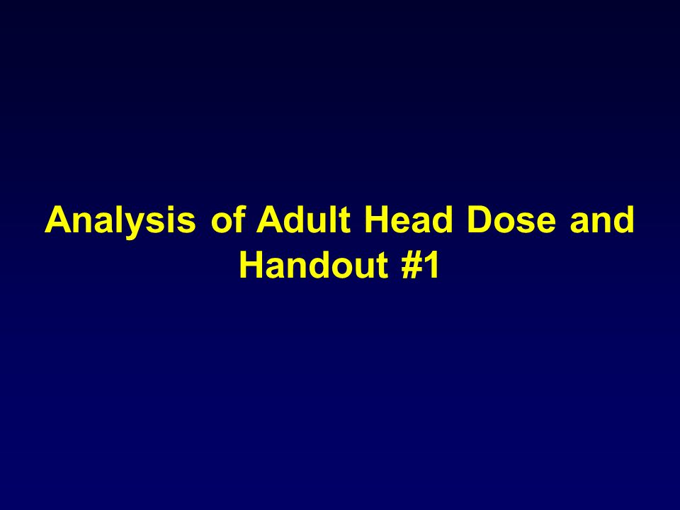 Analysis of Adult Head Dose and Handout #1